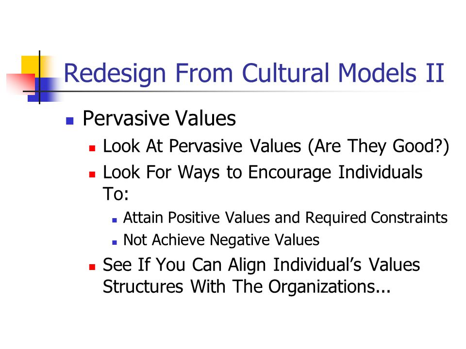 Redesign From Cultural Models II Pervasive Values Look At Pervasive Values (Are They Good ) Look For Ways to Encourage Individuals To: Attain Positive Values and Required Constraints Not Achieve Negative Values See If You Can Align Individual's Values Structures With The Organizations...