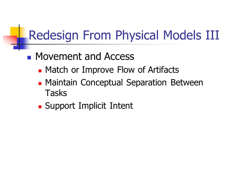 Redesign From Physical Models III Movement and Access Match or Improve Flow of Artifacts Maintain Conceptual Separation Between Tasks Support Implicit Intent