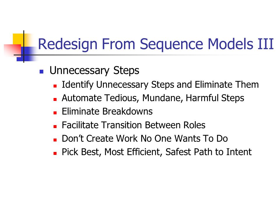 Redesign From Sequence Models III Unnecessary Steps Identify Unnecessary Steps and Eliminate Them Automate Tedious, Mundane, Harmful Steps Eliminate Breakdowns Facilitate Transition Between Roles Don't Create Work No One Wants To Do Pick Best, Most Efficient, Safest Path to Intent