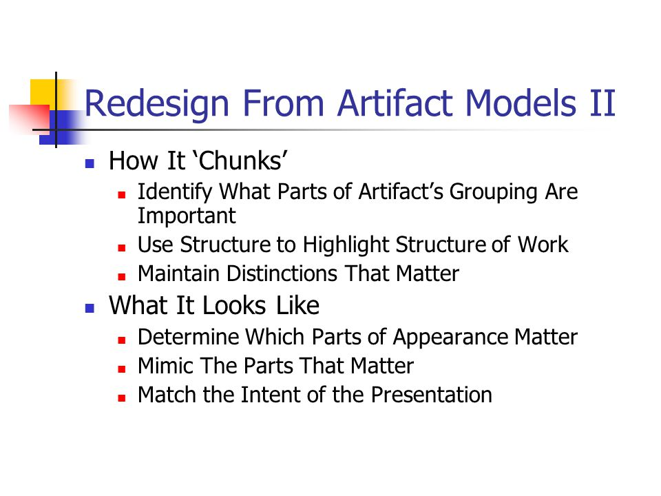 Redesign From Artifact Models II How It 'Chunks' Identify What Parts of Artifact's Grouping Are Important Use Structure to Highlight Structure of Work Maintain Distinctions That Matter What It Looks Like Determine Which Parts of Appearance Matter Mimic The Parts That Matter Match the Intent of the Presentation