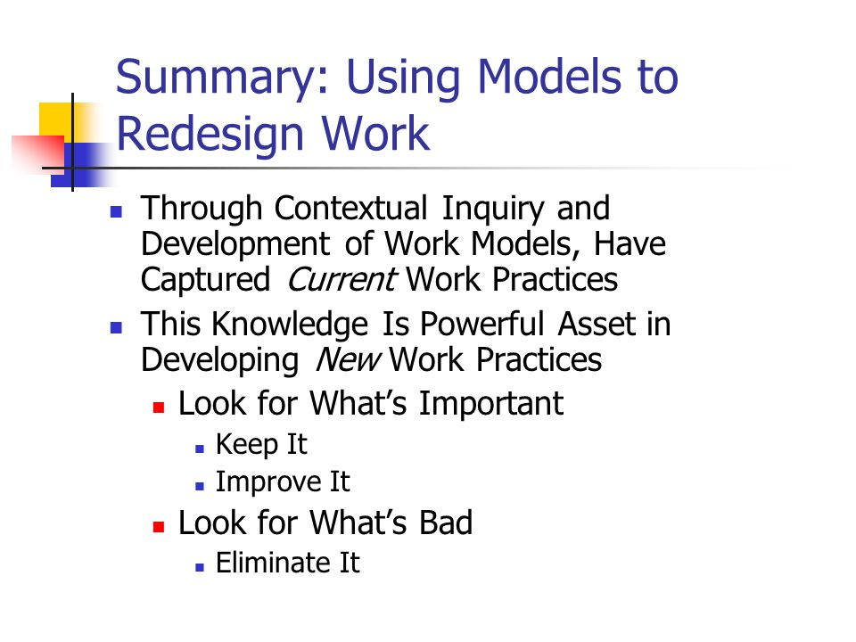 Summary: Using Models to Redesign Work Through Contextual Inquiry and Development of Work Models, Have Captured Current Work Practices This Knowledge Is Powerful Asset in Developing New Work Practices Look for What's Important Keep It Improve It Look for What's Bad Eliminate It