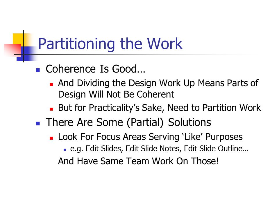 Partitioning the Work Coherence Is Good… And Dividing the Design Work Up Means Parts of Design Will Not Be Coherent But for Practicality's Sake, Need to Partition Work There Are Some (Partial) Solutions Look For Focus Areas Serving 'Like' Purposes e.g.