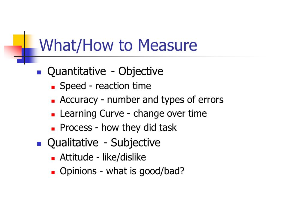 What/How to Measure Quantitative - Objective Speed - reaction time Accuracy - number and types of errors Learning Curve - change over time Process - how they did task Qualitative - Subjective Attitude - like/dislike Opinions - what is good/bad