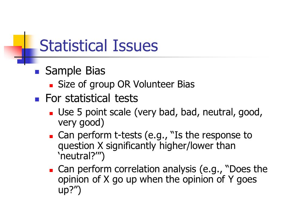Statistical Issues Sample Bias Size of group OR Volunteer Bias For statistical tests Use 5 point scale (very bad, bad, neutral, good, very good) Can perform t-tests (e.g., Is the response to question X significantly higher/lower than 'neutral ' ) Can perform correlation analysis (e.g., Does the opinion of X go up when the opinion of Y goes up )