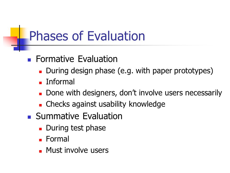 Phases of Evaluation Formative Evaluation During design phase (e.g.