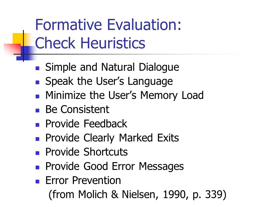 Formative Evaluation: Check Heuristics Simple and Natural Dialogue Speak the User's Language Minimize the User's Memory Load Be Consistent Provide Feedback Provide Clearly Marked Exits Provide Shortcuts Provide Good Error Messages Error Prevention (from Molich & Nielsen, 1990, p.