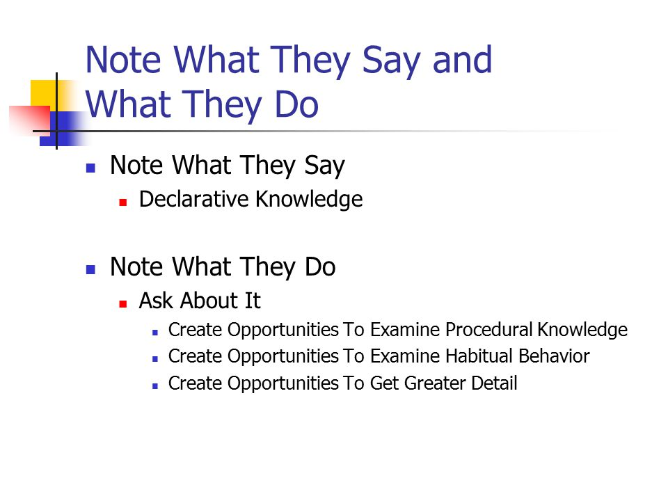 Note What They Say and What They Do Note What They Say Declarative Knowledge Note What They Do Ask About It Create Opportunities To Examine Procedural Knowledge Create Opportunities To Examine Habitual Behavior Create Opportunities To Get Greater Detail