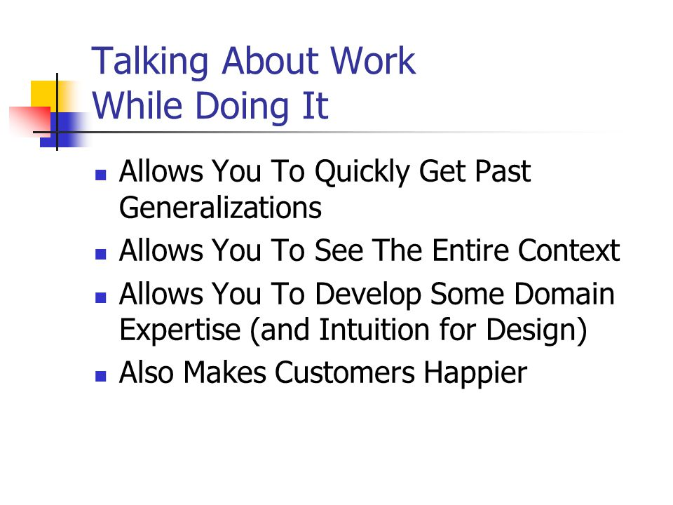 Talking About Work While Doing It Allows You To Quickly Get Past Generalizations Allows You To See The Entire Context Allows You To Develop Some Domain Expertise (and Intuition for Design) Also Makes Customers Happier