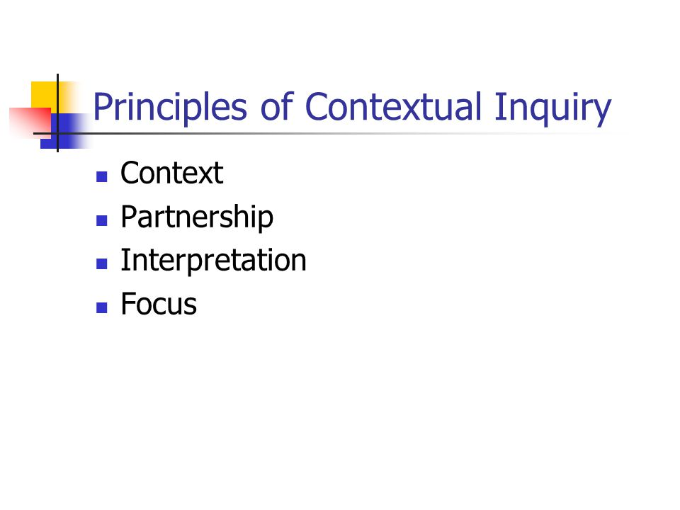 Principles of Contextual Inquiry Context Partnership Interpretation Focus