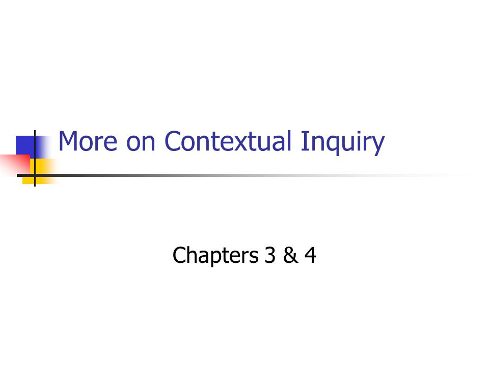 More on Contextual Inquiry Chapters 3 & 4
