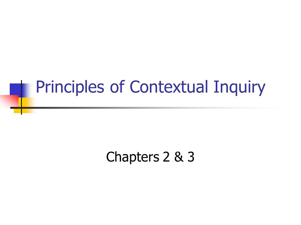 Principles of Contextual Inquiry Chapters 2 & 3