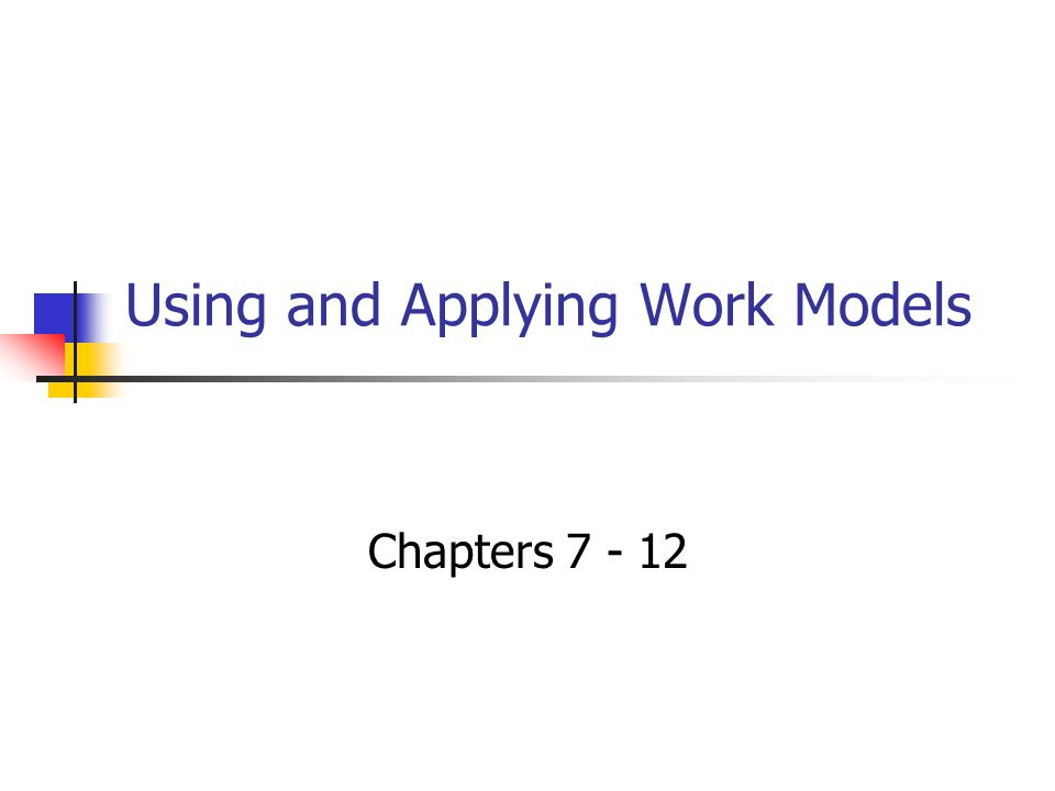 Using and Applying Work Models Chapters 7 - 12