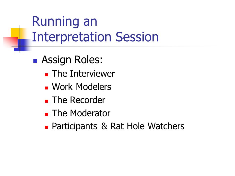 Running an Interpretation Session Assign Roles: The Interviewer Work Modelers The Recorder The Moderator Participants & Rat Hole Watchers