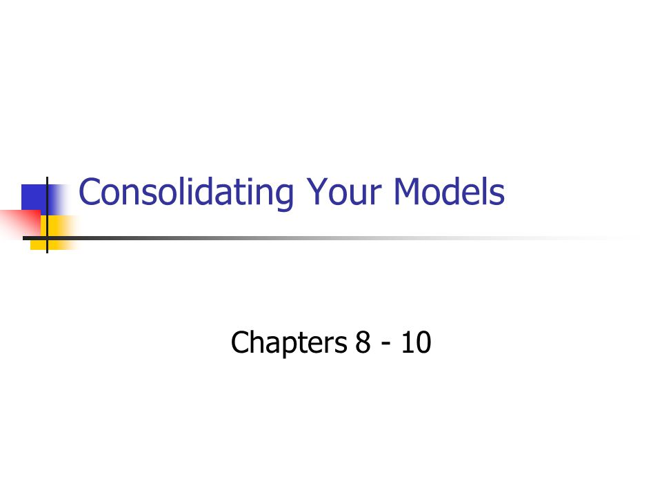 Consolidating Your Models Chapters 8 - 10