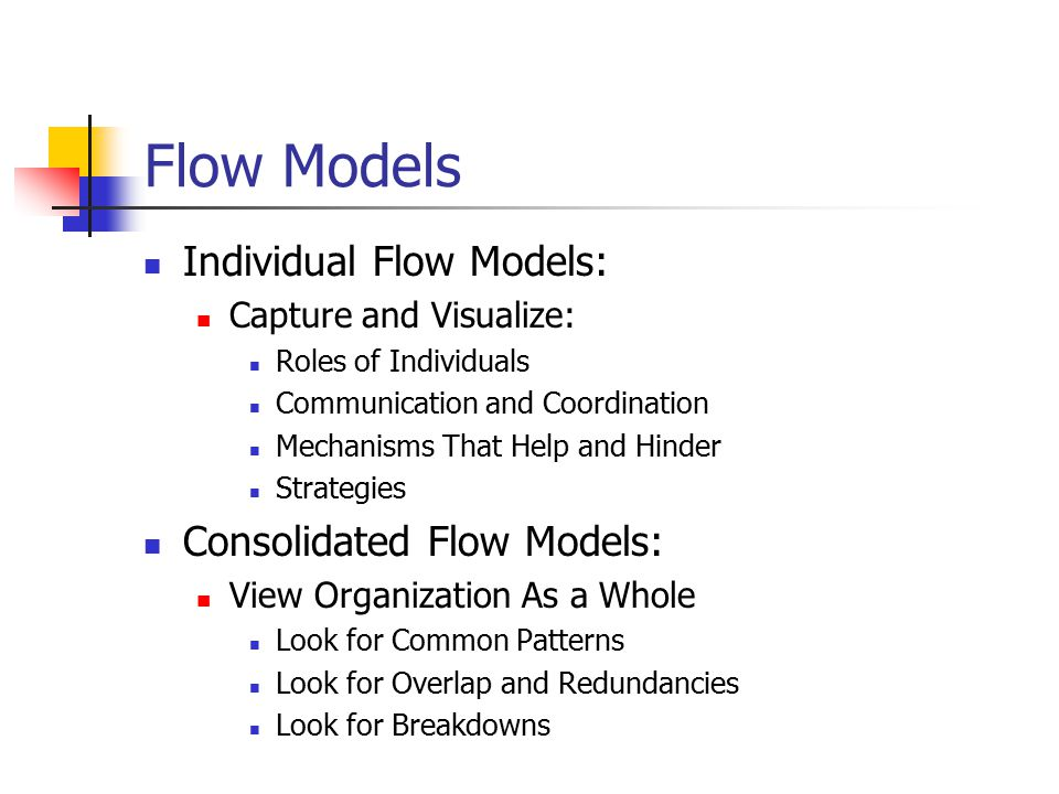 Flow Models Individual Flow Models: Capture and Visualize: Roles of Individuals Communication and Coordination Mechanisms That Help and Hinder Strategies Consolidated Flow Models: View Organization As a Whole Look for Common Patterns Look for Overlap and Redundancies Look for Breakdowns