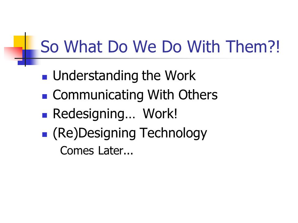 So What Do We Do With Them . Understanding the Work Communicating With Others Redesigning… Work.