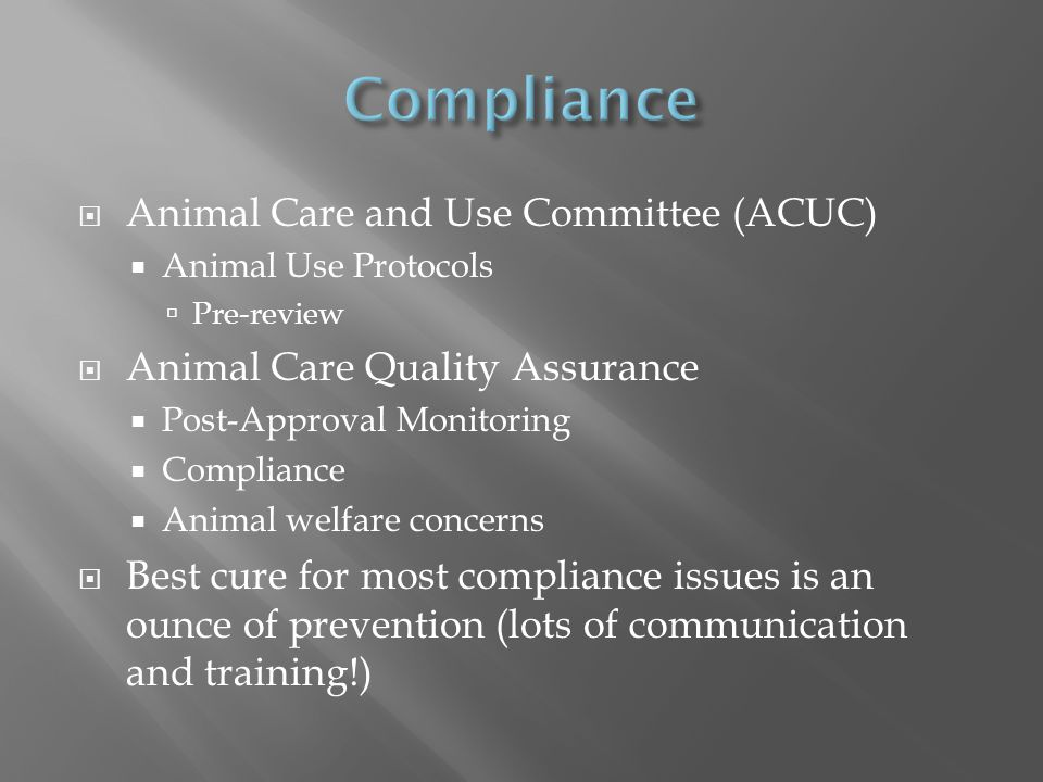  Animal Care and Use Committee (ACUC)  Animal Use Protocols  Pre-review  Animal Care Quality Assurance  Post-Approval Monitoring  Compliance  Animal welfare concerns  Best cure for most compliance issues is an ounce of prevention (lots of communication and training!)