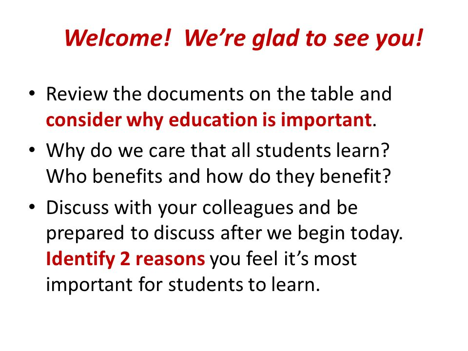 Welcome! We're glad to see you! Review the documents on the table and consider why education is important. Why do we care that all students learn? Who