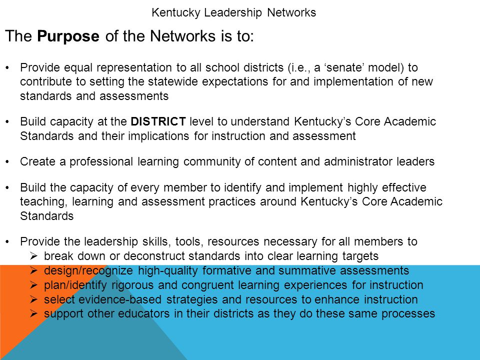Kentucky Leadership Networks The Purpose of the Networks is to: Provide equal representation to all school districts (i.e., a 'senate' model) to contr