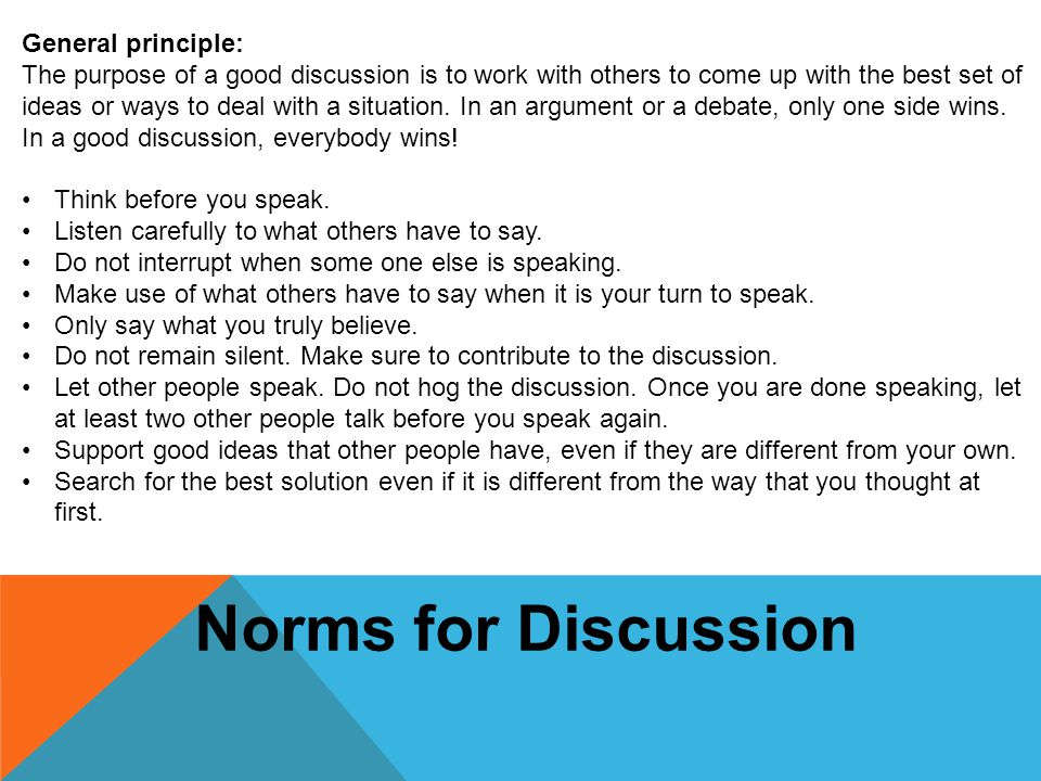 General principle: The purpose of a good discussion is to work with others to come up with the best set of ideas or ways to deal with a situation. In