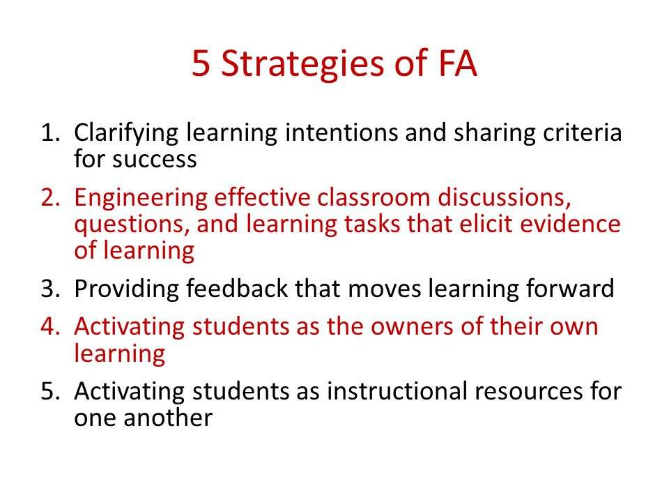5 Strategies of FA 1.Clarifying learning intentions and sharing criteria for success 2.Engineering effective classroom discussions, questions, and lea