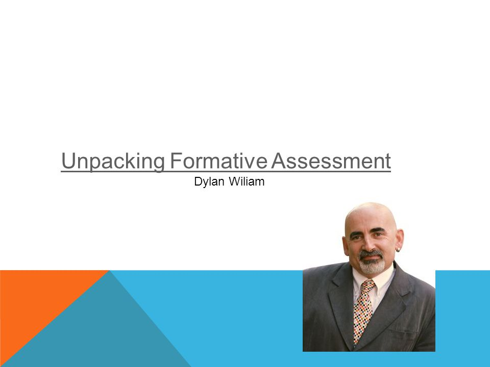Unpacking Formative Assessment Dylan Wiliam