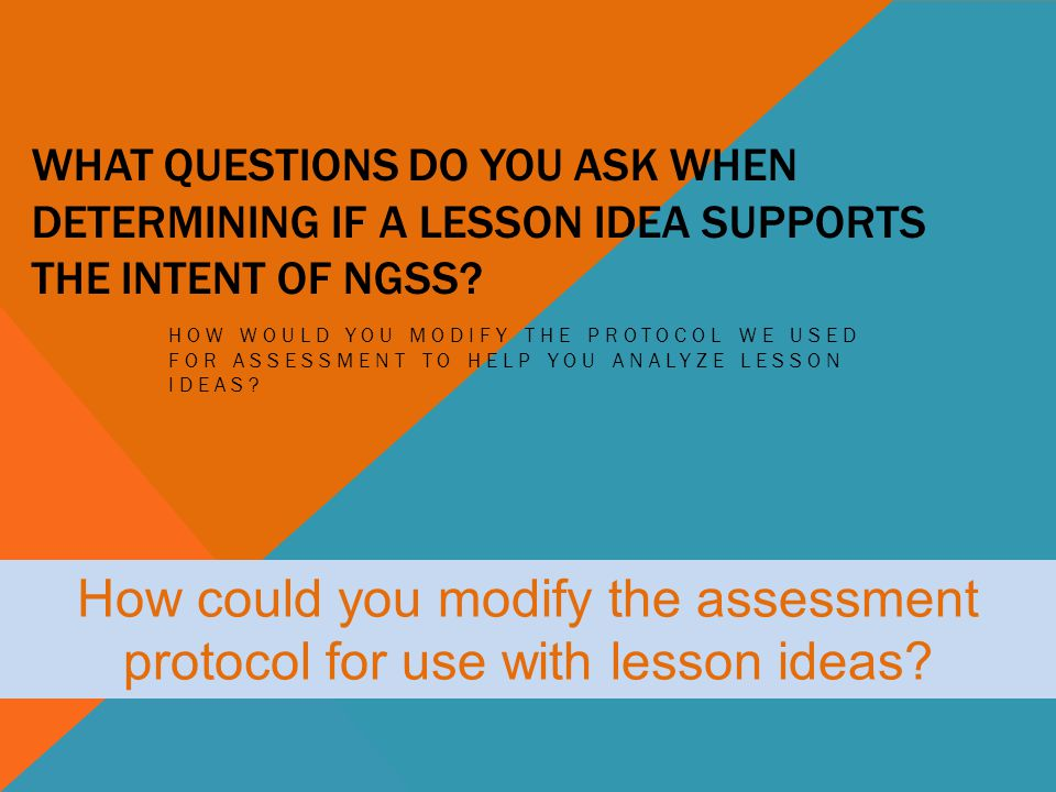 WHAT QUESTIONS DO YOU ASK WHEN DETERMINING IF A LESSON IDEA SUPPORTS THE INTENT OF NGSS? HOW WOULD YOU MODIFY THE PROTOCOL WE USED FOR ASSESSMENT TO H