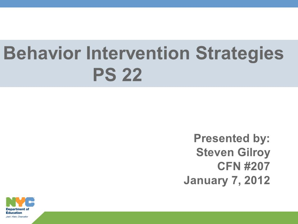 Behavior Intervention Strategies PS 22 Presented by: Steven Gilroy CFN #207 January 7, 2012