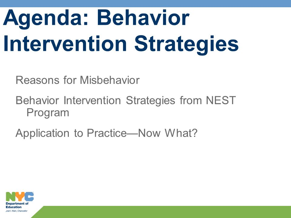 Agenda: Behavior Intervention Strategies Reasons for Misbehavior Behavior Intervention Strategies from NEST Program Application to Practice—Now What?