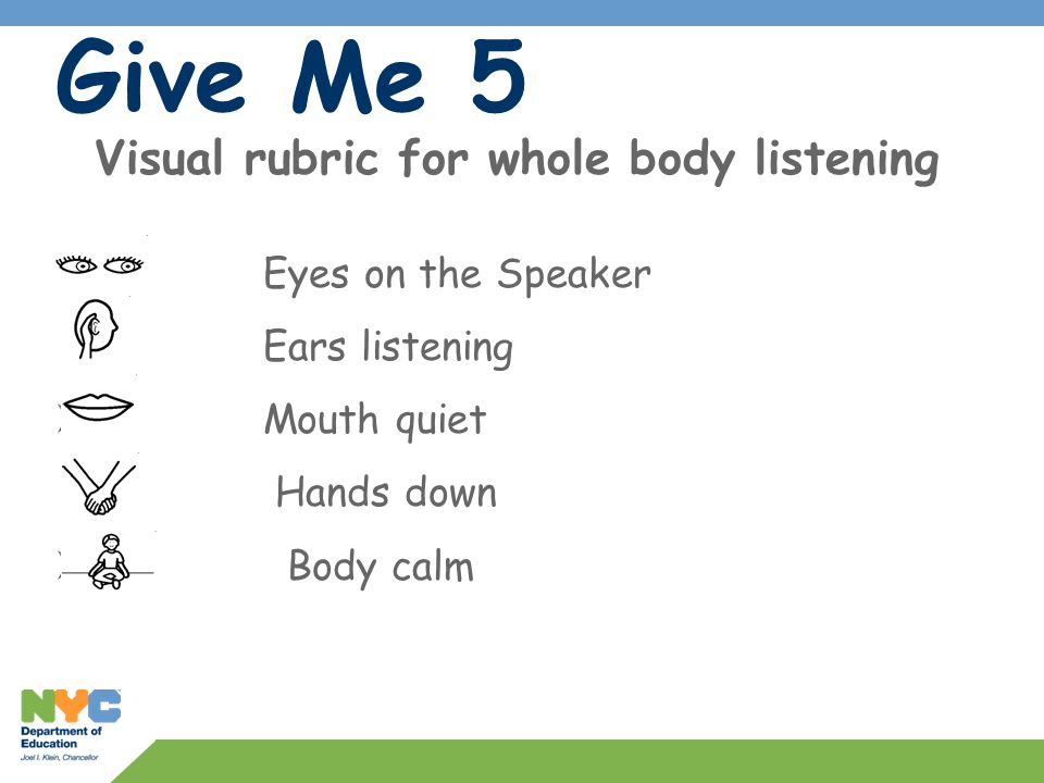 Give Me 5 Visual rubric for whole body listening  Eyes on the Speaker  Ears listening  Mouth quiet Hands down  Body calm