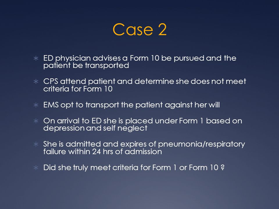 Case 2  ED physician advises a Form 10 be pursued and the patient be transported  CPS attend patient and determine she does not meet criteria for Form 10  EMS opt to transport the patient against her will  On arrival to ED she is placed under Form 1 based on depression and self neglect  She is admitted and expires of pneumonia/respiratory failure within 24 hrs of admission  Did she truly meet criteria for Form 1 or Form 10