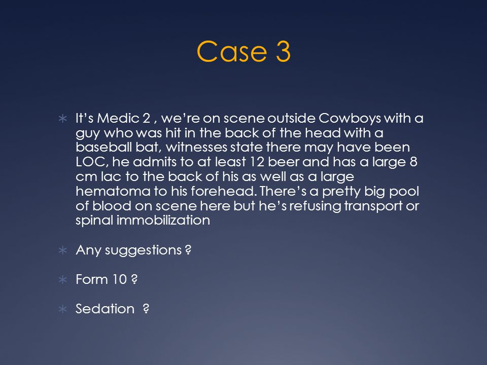 Case 3  It's Medic 2, we're on scene outside Cowboys with a guy who was hit in the back of the head with a baseball bat, witnesses state there may have been LOC, he admits to at least 12 beer and has a large 8 cm lac to the back of his as well as a large hematoma to his forehead.