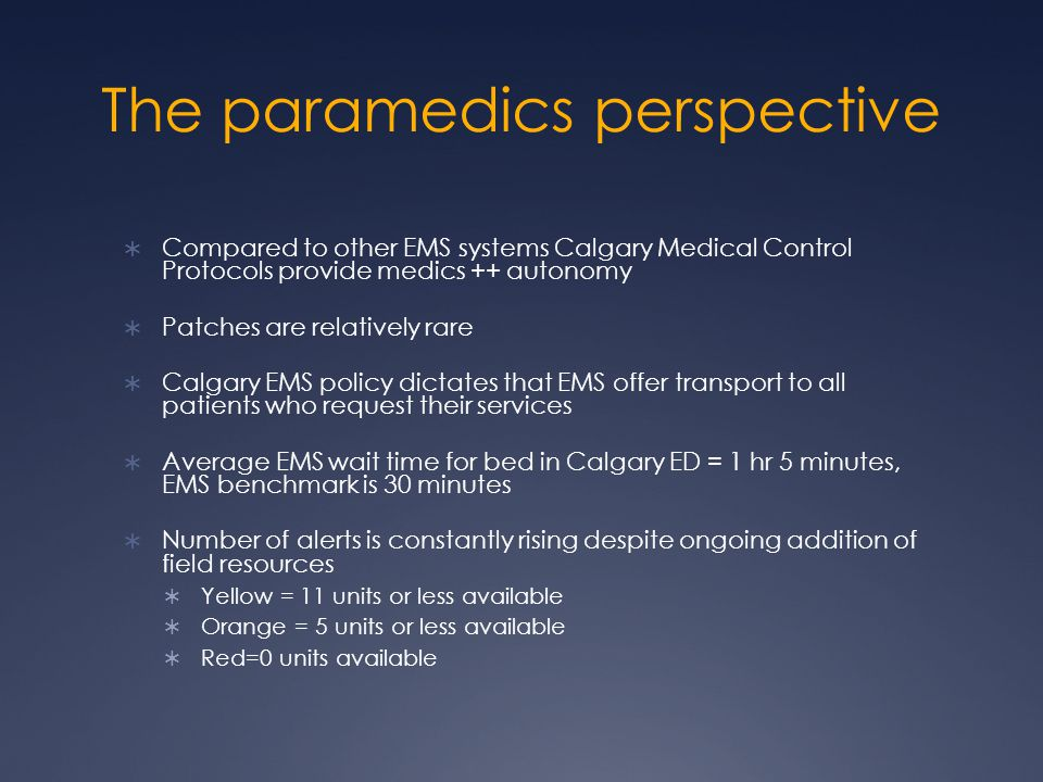 The paramedics perspective  Compared to other EMS systems Calgary Medical Control Protocols provide medics ++ autonomy  Patches are relatively rare  Calgary EMS policy dictates that EMS offer transport to all patients who request their services  Average EMS wait time for bed in Calgary ED = 1 hr 5 minutes, EMS benchmark is 30 minutes  Number of alerts is constantly rising despite ongoing addition of field resources  Yellow = 11 units or less available  Orange = 5 units or less available  Red=0 units available