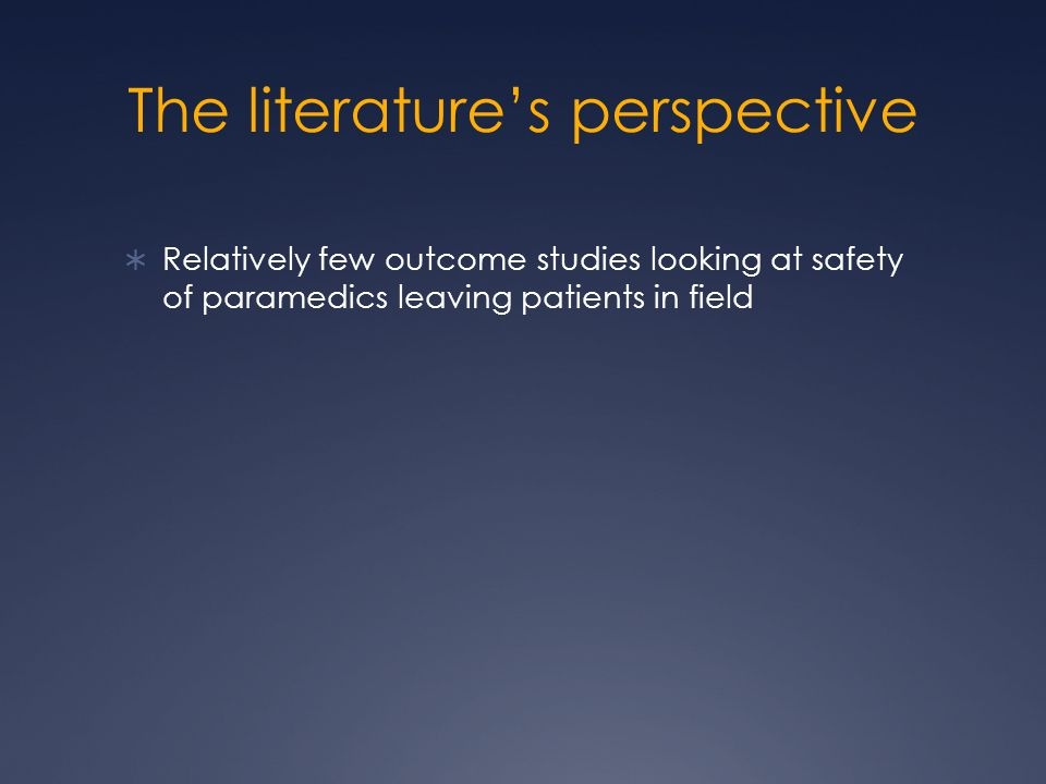 The literature's perspective  Relatively few outcome studies looking at safety of paramedics leaving patients in field