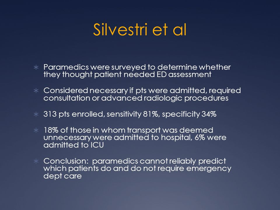 Silvestri et al  Paramedics were surveyed to determine whether they thought patient needed ED assessment  Considered necessary if pts were admitted, required consultation or advanced radiologic procedures  313 pts enrolled, sensitivity 81%, specificity 34%  18% of those in whom transport was deemed unnecessary were admitted to hospital, 6% were admitted to ICU  Conclusion: paramedics cannot reliably predict which patients do and do not require emergency dept care