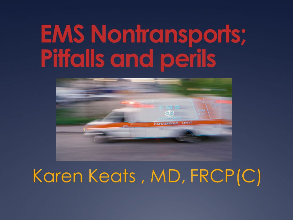 Outline  The 3 classes of EMS nontransports  Case reviews  The Paramedic's perspective  The Emergency Physician's perspective  The Politician's perspective  The literature's perspective  The College of Physician's perspective  CMPA's perspective  Discussion