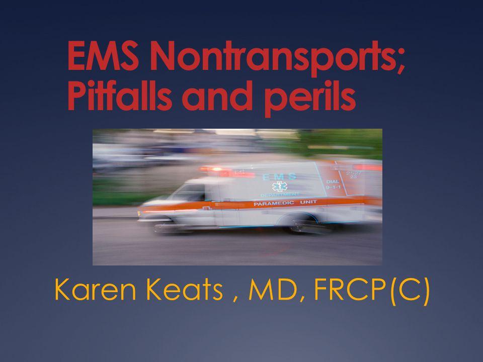 EMS Nontransports; Pitfalls and perils Karen Keats, MD, FRCP(C)