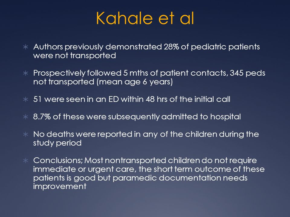 Kahale et al  Authors previously demonstrated 28% of pediatric patients were not transported  Prospectively followed 5 mths of patient contacts, 345 peds not transported (mean age 6 years)  51 were seen in an ED within 48 hrs of the initial call  8.7% of these were subsequently admitted to hospital  No deaths were reported in any of the children during the study period  Conclusions; Most nontransported children do not require immediate or urgent care, the short term outcome of these patients is good but paramedic documentation needs improvement