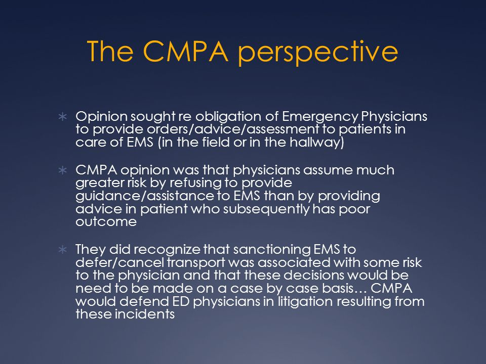 The CMPA perspective  Opinion sought re obligation of Emergency Physicians to provide orders/advice/assessment to patients in care of EMS (in the field or in the hallway)  CMPA opinion was that physicians assume much greater risk by refusing to provide guidance/assistance to EMS than by providing advice in patient who subsequently has poor outcome  They did recognize that sanctioning EMS to defer/cancel transport was associated with some risk to the physician and that these decisions would be need to be made on a case by case basis… CMPA would defend ED physicians in litigation resulting from these incidents