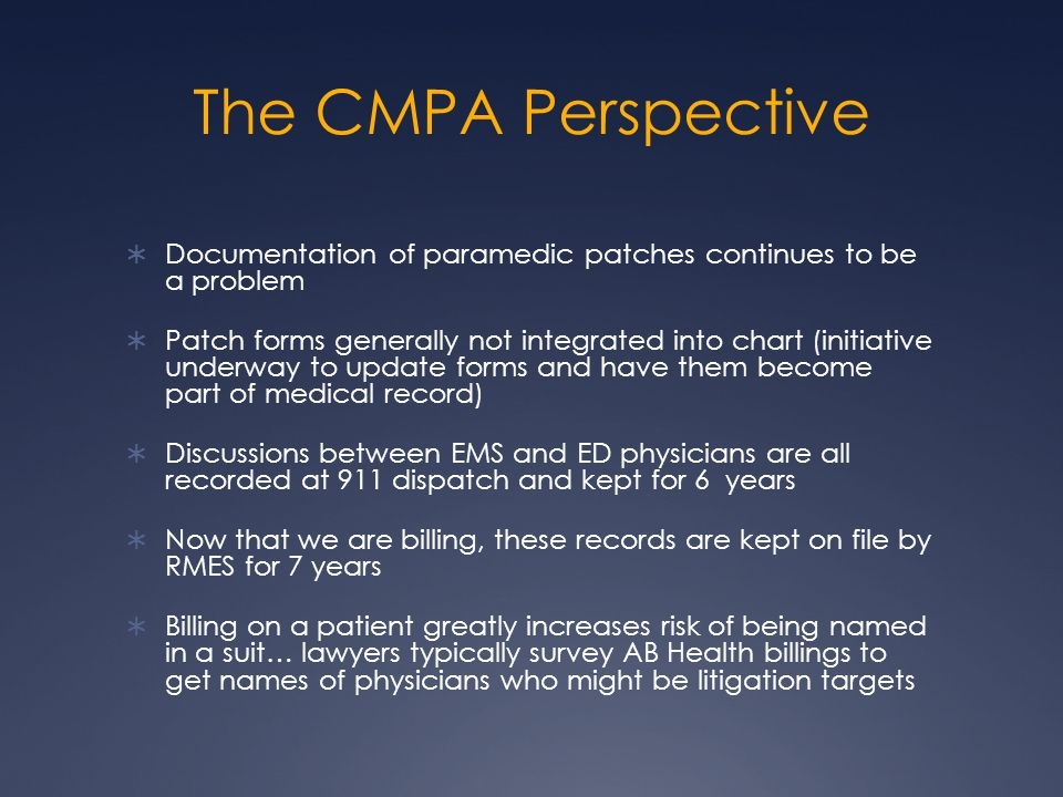 The CMPA Perspective  Documentation of paramedic patches continues to be a problem  Patch forms generally not integrated into chart (initiative underway to update forms and have them become part of medical record)  Discussions between EMS and ED physicians are all recorded at 911 dispatch and kept for 6 years  Now that we are billing, these records are kept on file by RMES for 7 years  Billing on a patient greatly increases risk of being named in a suit… lawyers typically survey AB Health billings to get names of physicians who might be litigation targets