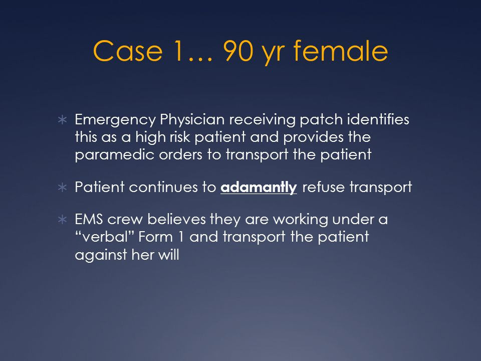 Case 1… 90 yr female  Emergency Physician receiving patch identifies this as a high risk patient and provides the paramedic orders to transport the patient  Patient continues to adamantly refuse transport  EMS crew believes they are working under a verbal Form 1 and transport the patient against her will