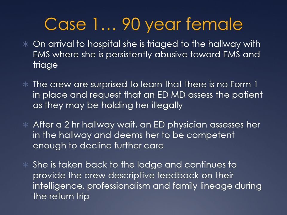Case 1… 90 year female  On arrival to hospital she is triaged to the hallway with EMS where she is persistently abusive toward EMS and triage  The crew are surprised to learn that there is no Form 1 in place and request that an ED MD assess the patient as they may be holding her illegally  After a 2 hr hallway wait, an ED physician assesses her in the hallway and deems her to be competent enough to decline further care  She is taken back to the lodge and continues to provide the crew descriptive feedback on their intelligence, professionalism and family lineage during the return trip