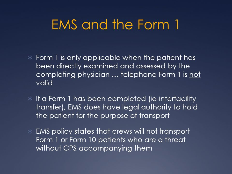 EMS and the Form 10  EMS can contact CPS for any patient whom they feel meets the criteria for Form 10  Emergency physicians have the authority either autonomously or through EMS, to request CPS to locate a patient for the purpose of immediate assessment and conveyance (via Form 10) to a facility