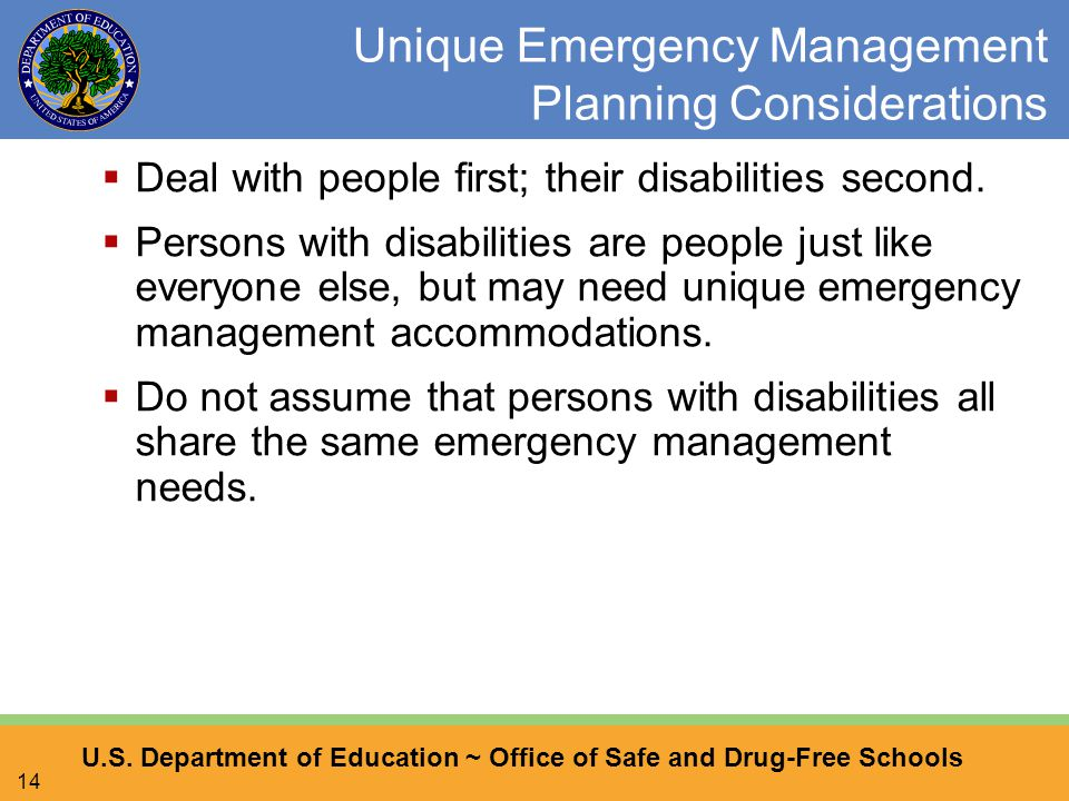 U.S. Department of Education ~ Office of Safe and Drug-Free Schools 14 Unique Emergency Management Planning Considerations  Deal with people first; t