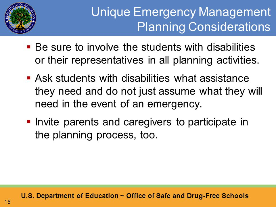 U.S. Department of Education ~ Office of Safe and Drug-Free Schools 15 Unique Emergency Management Planning Considerations  Be sure to involve the st