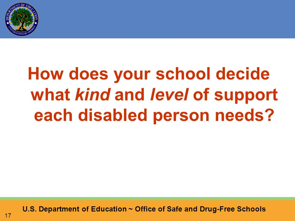 U.S. Department of Education ~ Office of Safe and Drug-Free Schools 17 How does your school decide what kind and level of support each disabled person