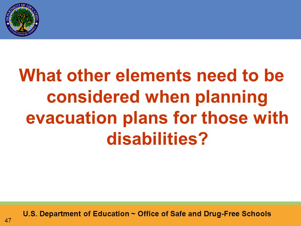 U.S. Department of Education ~ Office of Safe and Drug-Free Schools 47 What other elements need to be considered when planning evacuation plans for th