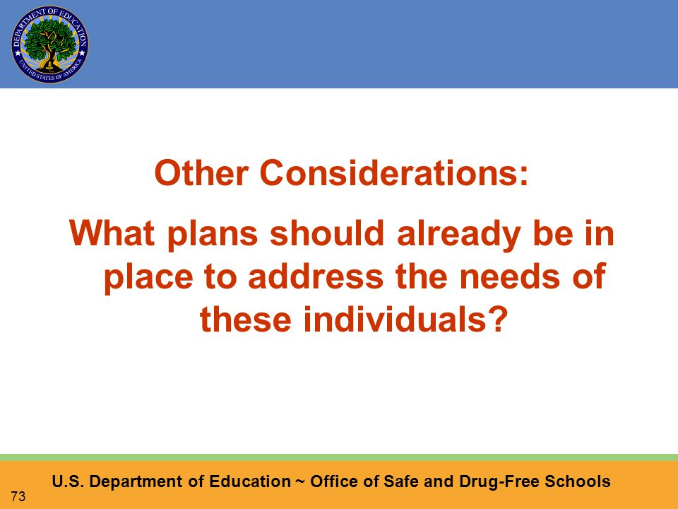 U.S. Department of Education ~ Office of Safe and Drug-Free Schools 73 Other Considerations: What plans should already be in place to address the need