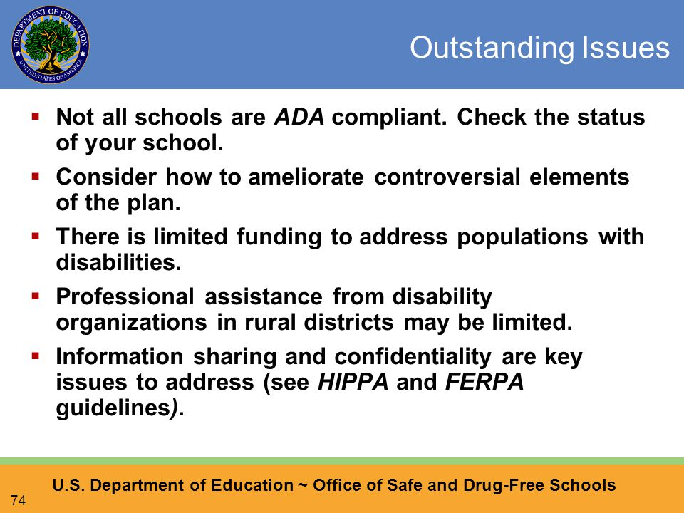 U.S. Department of Education ~ Office of Safe and Drug-Free Schools 74 Outstanding Issues  Not all schools are ADA compliant. Check the status of you