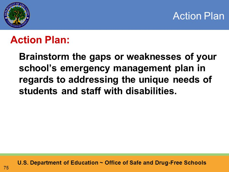 U.S. Department of Education ~ Office of Safe and Drug-Free Schools 75 Action Plan Action Plan: Brainstorm the gaps or weaknesses of your school's eme